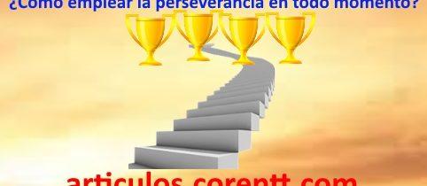 ¿Cómo emplear la perseverancia en todo momento?